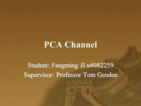 PCA Channel Student: Fangming JI u4082259 Supervisor: Professor Tom Geoden.