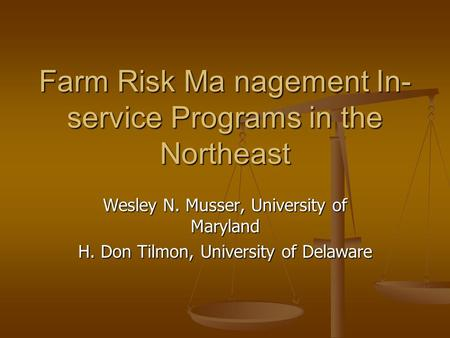 Farm Risk Ma nagement In- service Programs in the Northeast Wesley N. Musser, University of Maryland H. Don Tilmon, University of Delaware.