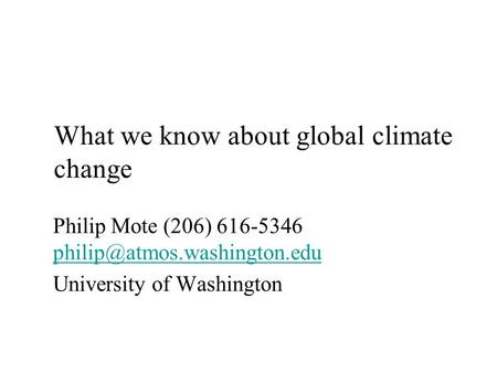 What we know about global climate change Philip Mote (206) 616-5346  University of Washington.