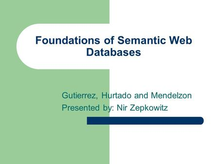 Foundations of Semantic Web Databases Gutierrez, Hurtado and Mendelzon Presented by: Nir Zepkowitz.