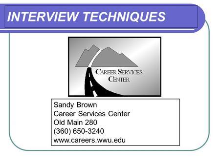 INTERVIEW TECHNIQUES Sandy Brown Career Services Center Old Main 280 (360) 650-3240 www.careers.wwu.edu.