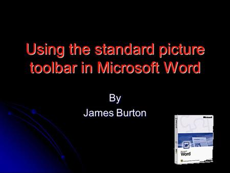 Using the standard picture toolbar in Microsoft Word By James Burton.