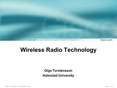 © 2003, Cisco Systems, Inc. All rights reserved. FWL 1.0—3-1 Wireless Radio Technology Olga Torstensson Halmstad University.