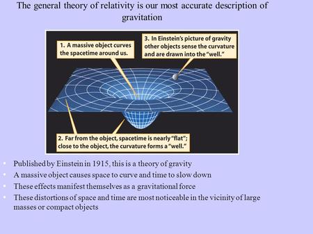 The general theory of relativity is our most accurate description of gravitation Published by Einstein in 1915, this is a theory of gravity A massive object.