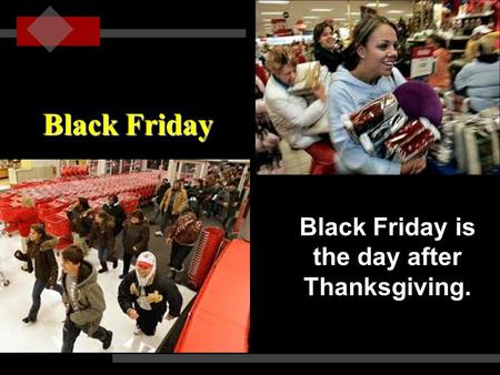 Black Friday is the day after Thanksgiving.