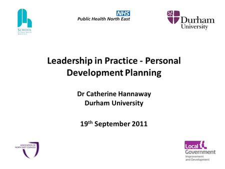 Leadership in Practice - Personal Development Planning Dr Catherine Hannaway Durham University 19 th September 2011.