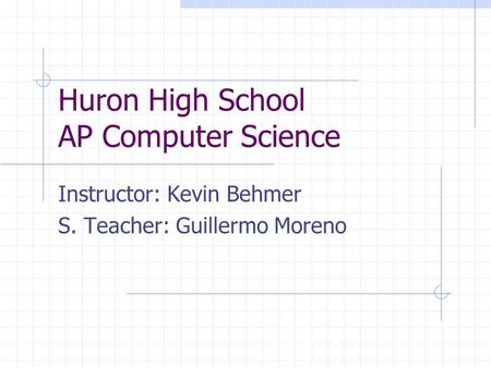 Huron High School AP Computer Science Instructor: Kevin Behmer S. Teacher: Guillermo Moreno.