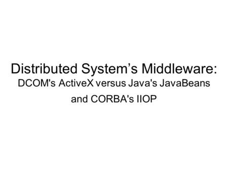 Distributed System's Middleware: DCOM's ActiveX versus Java's JavaBeans and CORBA's IIOP.