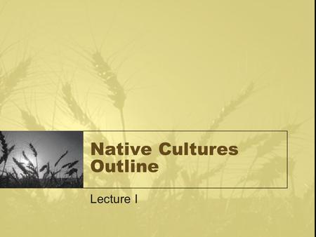 "Native Cultures Outline Lecture I. Elements of Culture The Cultural Ecological Paradigm –""Culture is Man's extrasomatic means of adaptation"" – White 1951."