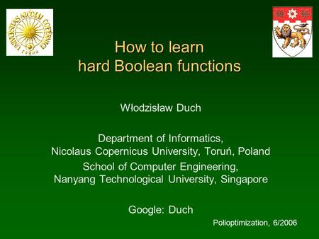How to learn hard Boolean functions Włodzisław Duch Department of Informatics, Nicolaus Copernicus University, Toruń, Poland School of Computer Engineering,