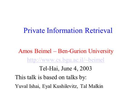 Private Information Retrieval Amos Beimel – Ben-Gurion University  Tel-Hai, June 4, 2003 This talk is based on talks by: