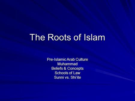 The Roots of Islam Pre-Islamic Arab Culture Muhammad Beliefs & Concepts Schools of Law Sunni vs. Shi'ite.
