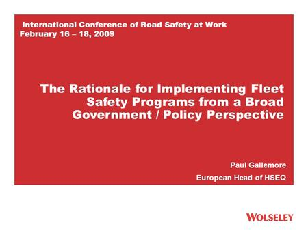 International Conference of Road Safety at Work February 16 – 18, 2009 Paul Gallemore European Head of HSEQ The Rationale for Implementing Fleet Safety.