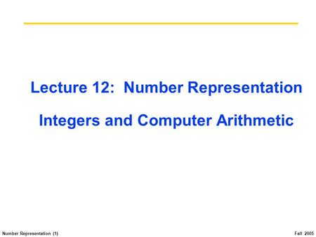 Number Representation (1) Fall 2005 Lecture 12: Number Representation Integers and Computer Arithmetic.