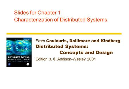 Slides for Chapter 1 Characterization of Distributed Systems From Coulouris, Dollimore and Kindberg Distributed Systems: Concepts and Design Edition 3,