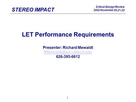 STEREO IMPACT Critical Design Review 2002 November 20,21,22 1 LET Performance Requirements Presenter: Richard Mewaldt 626-395-6612.