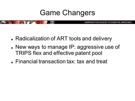 Game Changers Radicalization of ART tools and delivery New ways to manage IP: aggressive use of TRIPS flex and effective patent pool Financial transaction.