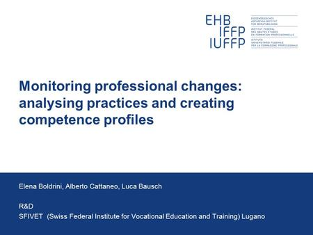 Monitoring professional changes: analysing practices and creating competence profiles Elena Boldrini, Alberto Cattaneo, Luca Bausch R&D SFIVET (Swiss Federal.