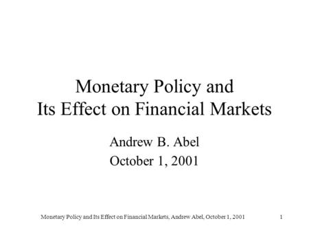 Monetary Policy and Its Effect on Financial Markets, Andrew Abel, October 1, 20011 Monetary Policy and Its Effect on Financial Markets Andrew B. Abel October.