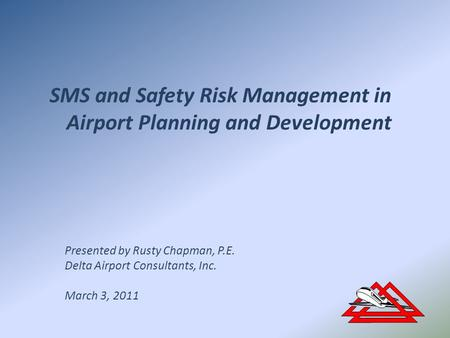 SMS and Safety Risk Management in Airport Planning and Development Presented by Rusty Chapman, P.E. Delta Airport Consultants, Inc. March 3, 2011.