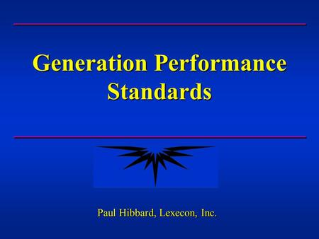 Generation Performance Standards Paul Hibbard, Lexecon, Inc.