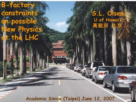 V B-factory constraints on possible New Physics at the LHC S.L. Olsen U of Hawai'i 高能所 北京 Academia Sinica (Taipei) June 12, 2007.