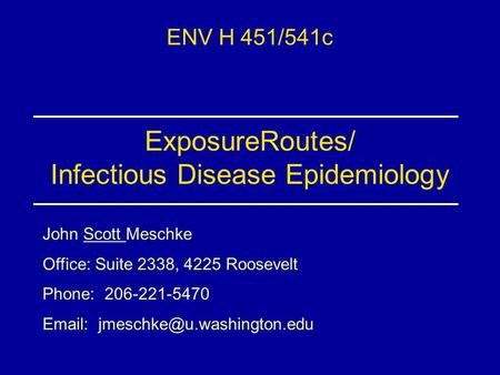 ExposureRoutes/ Infectious Disease Epidemiology ENV H 451/541c John Scott Meschke Office: Suite 2338, 4225 Roosevelt Phone: 206-221-5470
