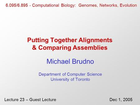 Putting Together Alignments & Comparing Assemblies Michael Brudno Department of Computer Science University of Toronto 6.095/6.895 - Computational Biology: