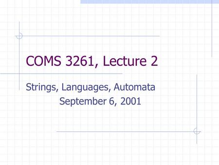 COMS 3261, Lecture 2 Strings, Languages, Automata September 6, 2001.