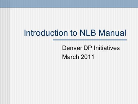 Introduction to NLB Manual Denver DP Initiatives March 2011.