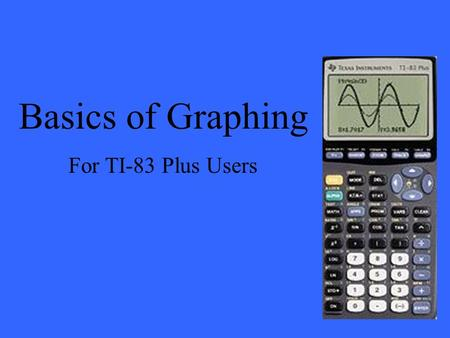 Basics of Graphing For TI-83 Plus Users. When graphing equations on a TI-83 Plus there are three screens that are very useful to know: The Y= screen The.