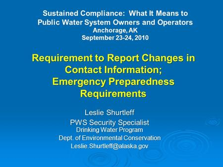 Requirement to Report Changes in Contact Information; Emergency Preparedness Requirements Leslie Shurtleff PWS Security Specialist Drinking Water Program.