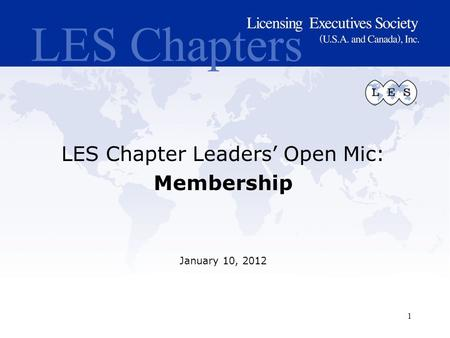 LES Chapters LES Chapter Leaders' Open Mic: Membership January 10, 2012 1.