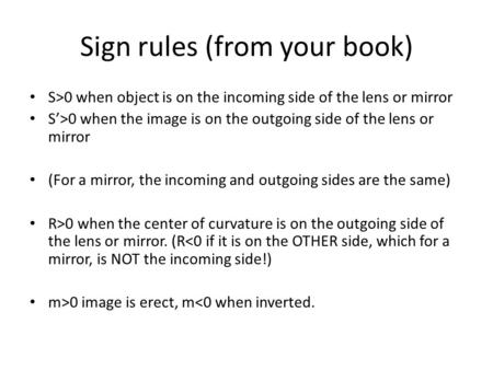 Sign rules (from your book) S>0 when object is on the incoming side of the lens or mirror S'>0 when the image is on the outgoing side of the lens or mirror.