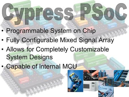 Programmable System on Chip Fully Configurable Mixed Signal Array Allows for Completely Customizable System Designs Capable of Internal MCU.