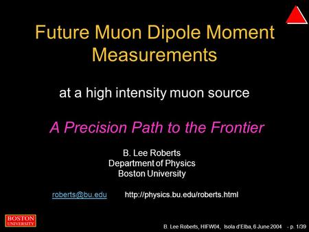 B. Lee Roberts, HIFW04, Isola d'Elba, 6 June 2004- p. 1/39 Future Muon Dipole Moment Measurements at a high intensity muon source B. Lee Roberts Department.