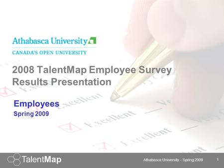 TalentMap 1 York Community Services: November 1-12, 2007 1 TalentMap Athabasca University – Spring 2009 2008 TalentMap Employee Survey Results Presentation.
