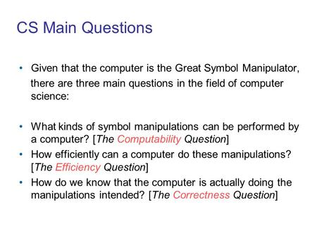 CS Main Questions Given that the computer is the Great Symbol Manipulator, there are three main questions in the field of computer science: What kinds.