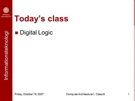 Informationsteknologi Friday, October 19, 2007Computer Architecture I - Class 81 Today's class Digital Logic.
