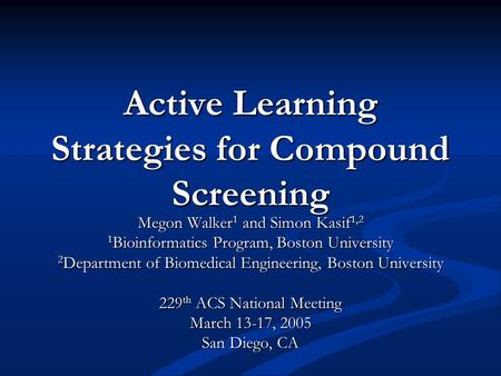 Active Learning Strategies for Compound Screening Megon Walker 1 and Simon Kasif 1,2 1 Bioinformatics Program, Boston University 2 Department of Biomedical.