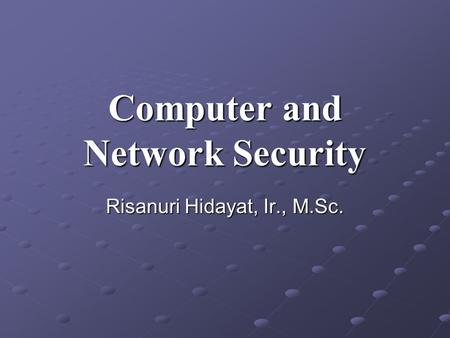 Computer and Network Security Risanuri Hidayat, Ir., M.Sc.