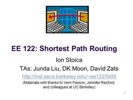 1 EE 122: Shortest Path Routing Ion Stoica TAs: Junda Liu, DK Moon, David Zats  (Materials with thanks to Vern.