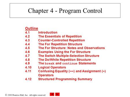  2000 Prentice Hall, Inc. All rights reserved. Chapter 4 - Program Control Outline 4.1Introduction 4.2The Essentials of Repetition 4.3Counter-Controlled.