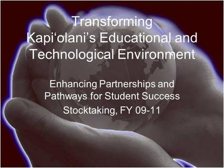 Transforming Kapi'olani's Educational and Technological Environment Enhancing Partnerships and Pathways for Student Success Stocktaking, FY 09-11.