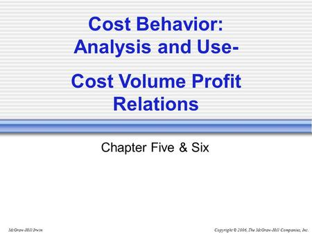 Copyright © 2006, The McGraw-Hill Companies, Inc.McGraw-Hill/Irwin Chapter Five & Six Cost Behavior: Analysis and Use- Cost Volume Profit Relations.