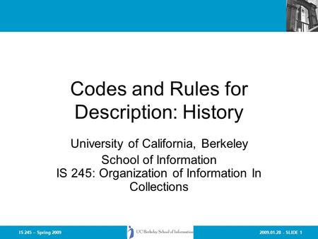 2009.01.28 - SLIDE 1IS 245 – Spring 2009 Codes and Rules for Description: History University of California, Berkeley School of Information IS 245: Organization.