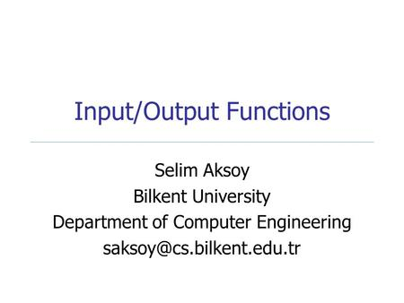 Input/Output Functions Selim Aksoy Bilkent University Department of Computer Engineering