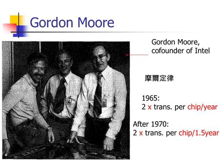 Gordon Moore Gordon Moore, cofounder of Intel 1965: 2 x trans. per chip/year After 1970: 2 x trans. per chip/1.5year 摩爾定律.