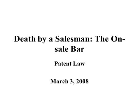 Death by a Salesman: The On- sale Bar Patent Law March 3, 2008.