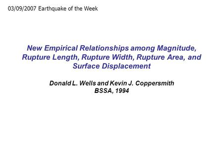 New Empirical Relationships among Magnitude, Rupture Length, Rupture Width, Rupture Area, and Surface Displacement Donald L. Wells and Kevin J. Coppersmith.